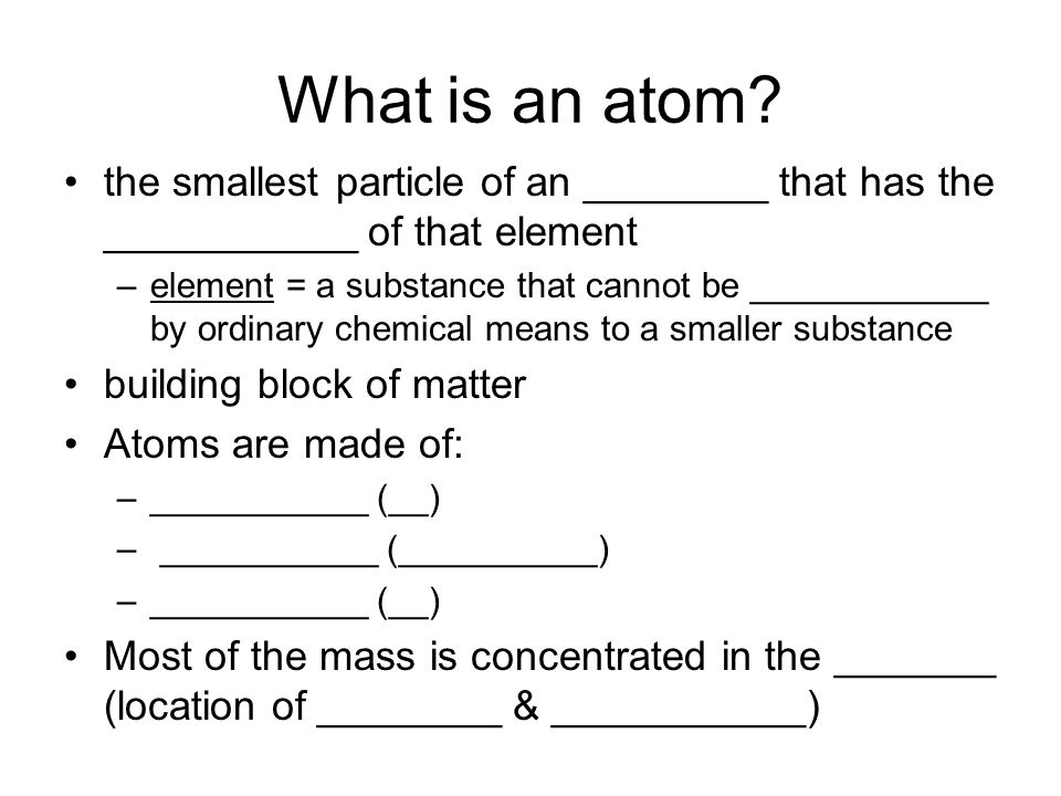 What is an atom the smallest particle of an ________ that has the ___________ of that element.