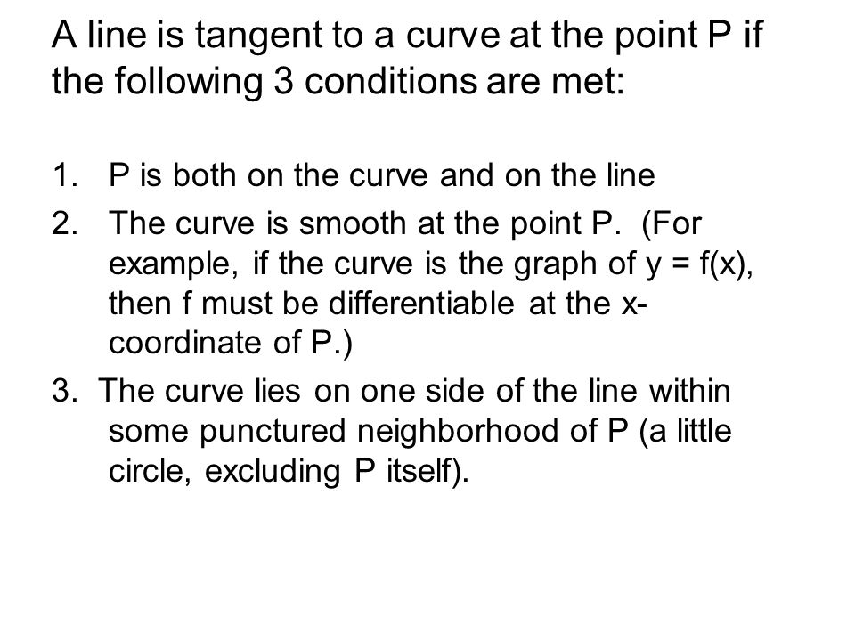 A line is tangent to a curve at the point P if the following 3 conditions are met: