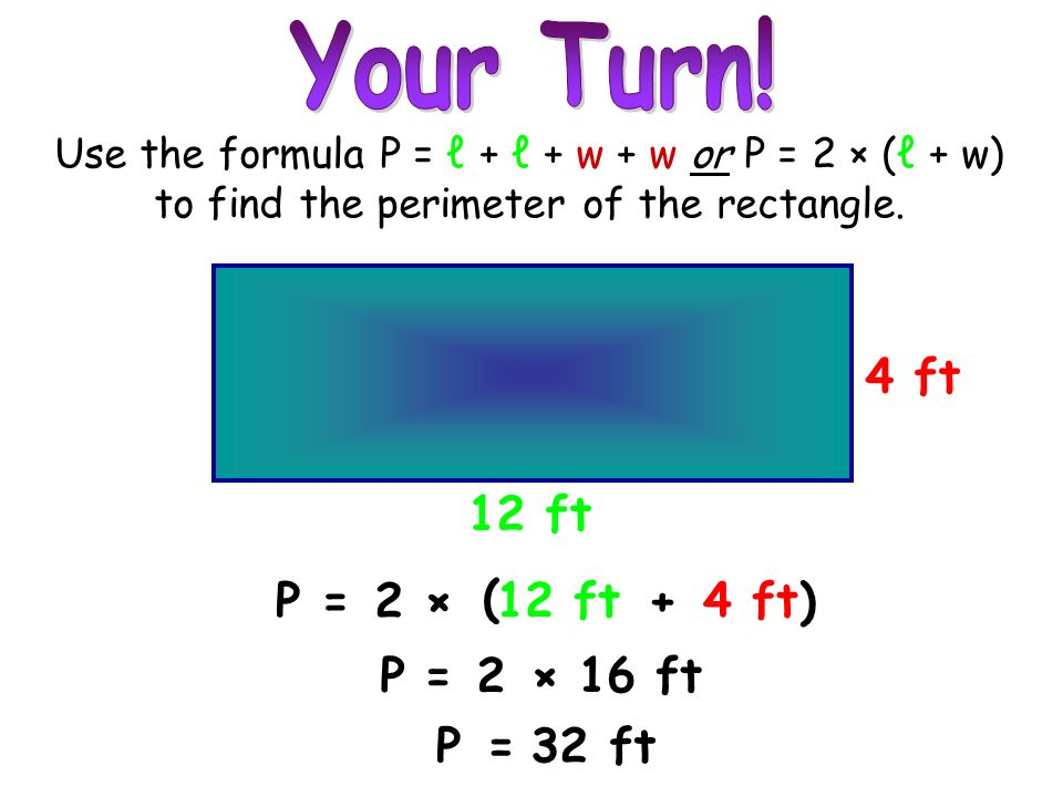 Your Turn! 4 ft 12 ft P = 2 × ( 12 ft + 4 ft ) P = 2 × 16 ft P = 32 ft