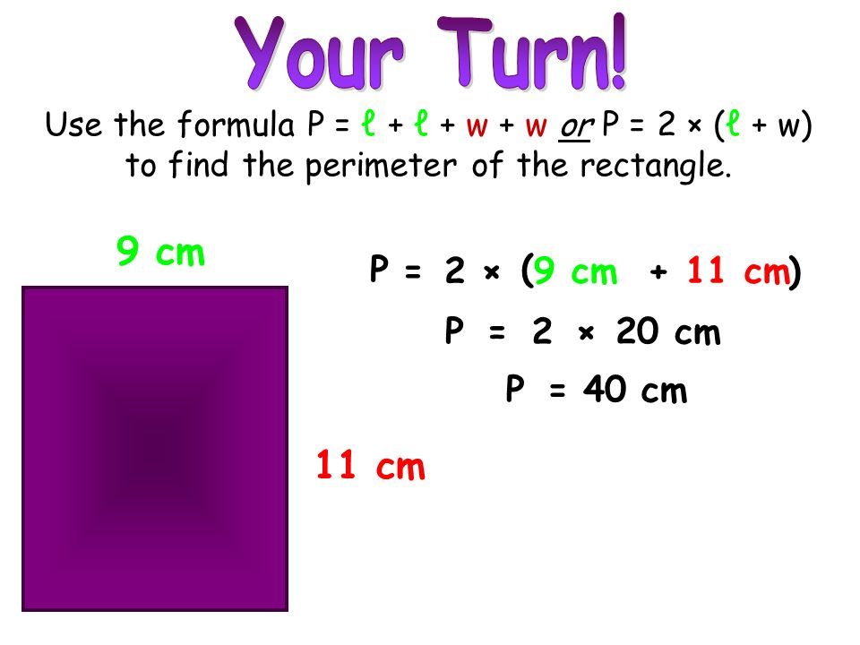 Your Turn! 9 cm 11 cm P = 2 × ( 9 cm + 11 cm ) P = 2 × 20 cm P = 40 cm