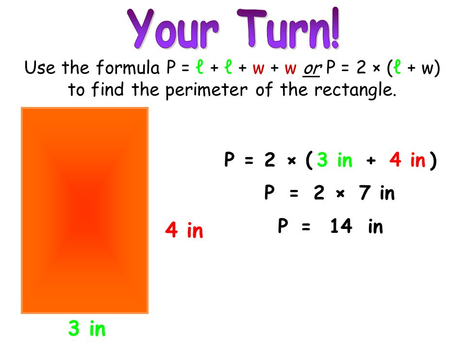 Your Turn! 4 in 3 in P = 2 × ( 3 in + 4 in ) P = 2 × 7 in P = 14 in