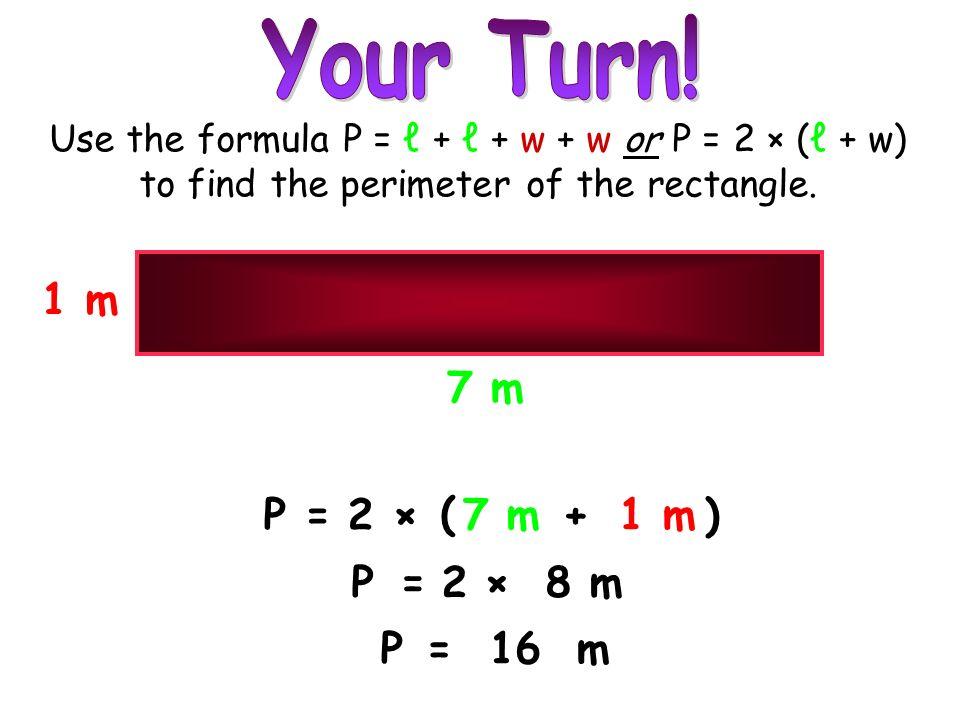 Your Turn! 1 m 7 m P = 2 × ( 7 m + 1 m ) P = 2 × 8 m P = 16 m