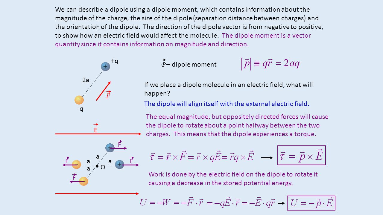 We can describe a dipole using a dipole moment, which contains information about the magnitude of the charge, the size of the dipole (separation distance between charges) and the orientation of the dipole. The direction of the dipole vector is from negative to positive, to show how an electric field would affect the molecule. The dipole moment is a vector quantity since it contains information on magnitude and direction.