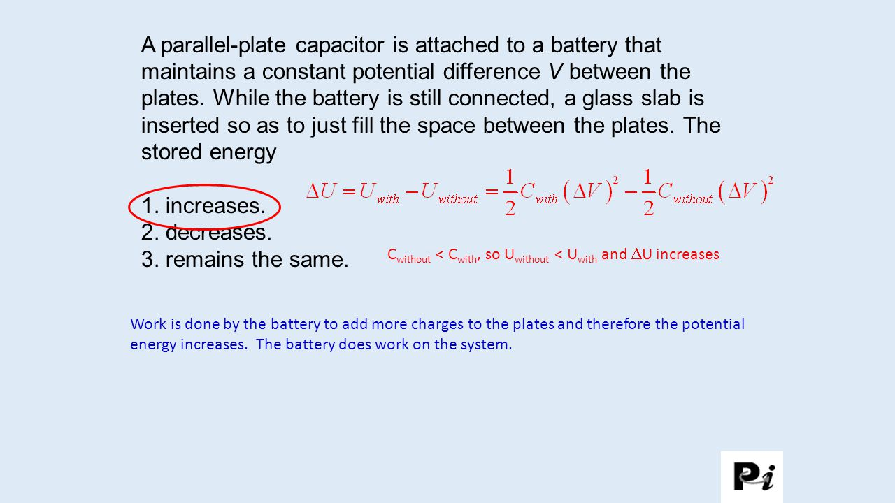 A parallel-plate capacitor is attached to a battery that maintains a constant potential difference V between the plates. While the battery is still connected, a glass slab is inserted so as to just fill the space between the plates. The stored energy