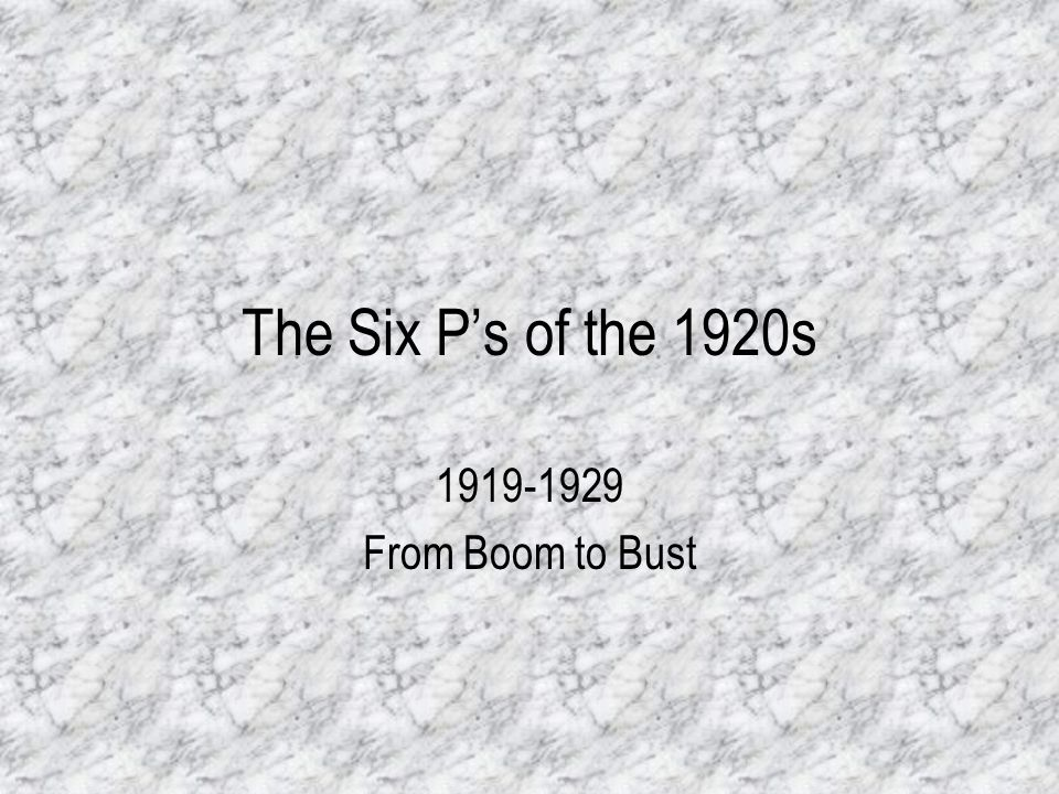 The Six P's of the 1920s 1919-1929 From Boom to Bust