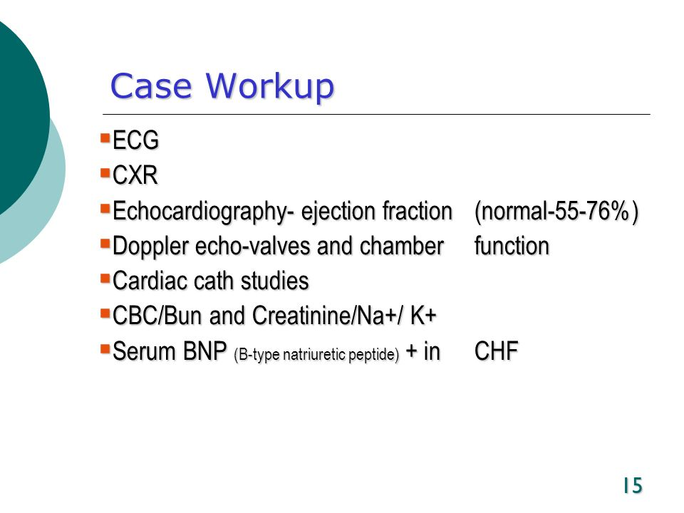 Case WorkupECG. CXR. Echocardiography- ejection fraction (normal-55-76%) Doppler echo-valves and chamber function.