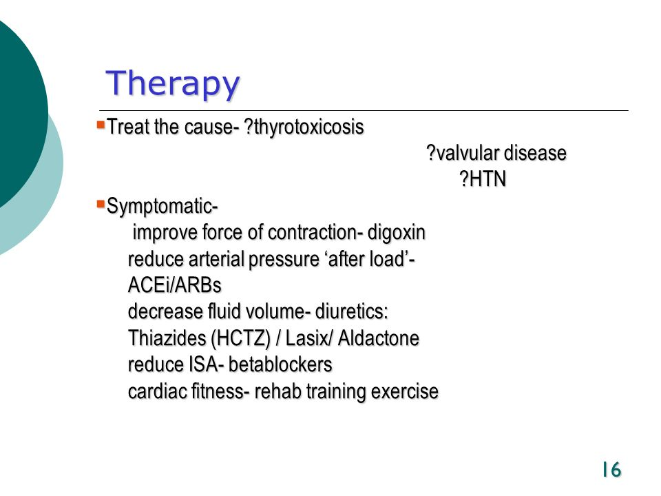 Therapy Treat the cause- thyrotoxicosis valvular disease HTN