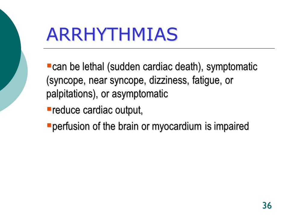 ARRHYTHMIAS can be lethal (sudden cardiac death), symptomatic (syncope, near syncope, dizziness, fatigue, or palpitations), or asymptomatic.