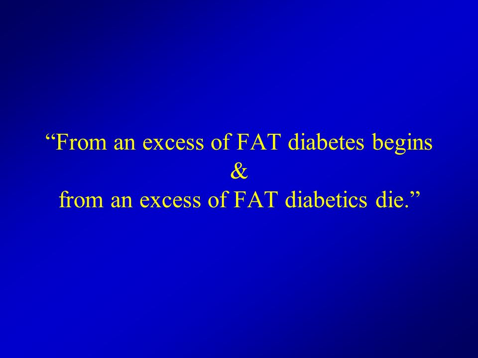 From an excess of FAT diabetes begins & from an excess of FAT diabetics die.
