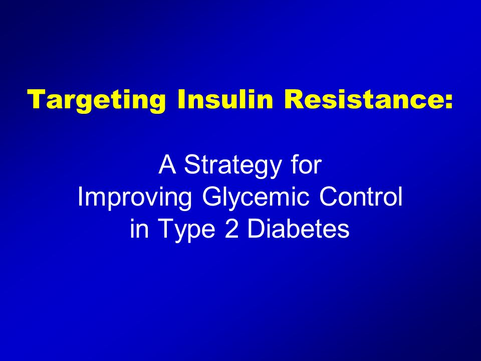 Targeting Insulin Resistance: A Strategy for Improving Glycemic Control in Type 2 Diabetes