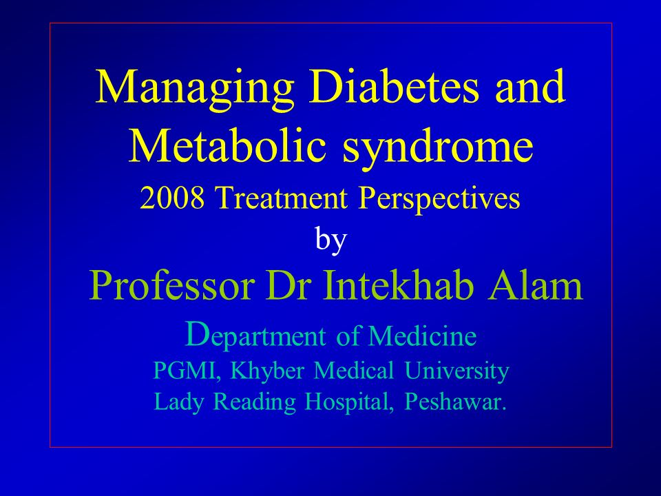 Managing Diabetes and Metabolic syndrome 2008 Treatment Perspectives by Professor Dr Intekhab Alam Department of Medicine PGMI, Khyber Medical University Lady Reading Hospital, Peshawar.
