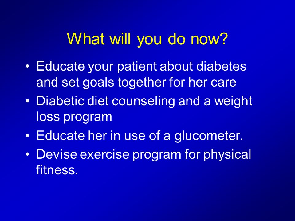 What will you do now Educate your patient about diabetes and set goals together for her care. Diabetic diet counseling and a weight loss program.