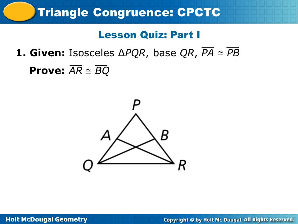 Lesson Quiz: Part I 1. Given: Isosceles ∆PQR, base QR, PA  PB Prove: AR  BQ