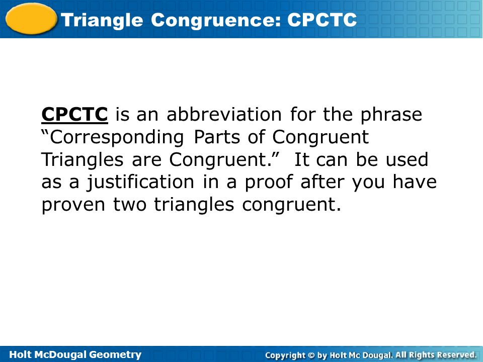 CPCTC is an abbreviation for the phrase Corresponding Parts of Congruent Triangles are Congruent. It can be used as a justification in a proof after you have proven two triangles congruent.