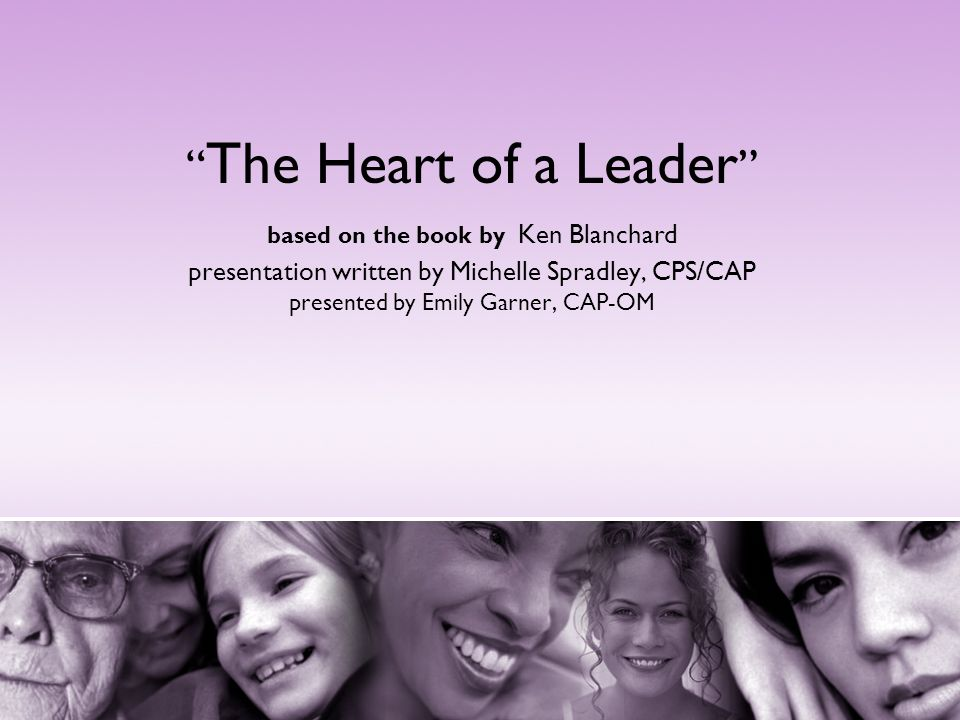 The Heart of a Leader based on the book by Ken Blanchard presentation written by Michelle Spradley, CPS/CAP presented by Emily Garner, CAP-OM