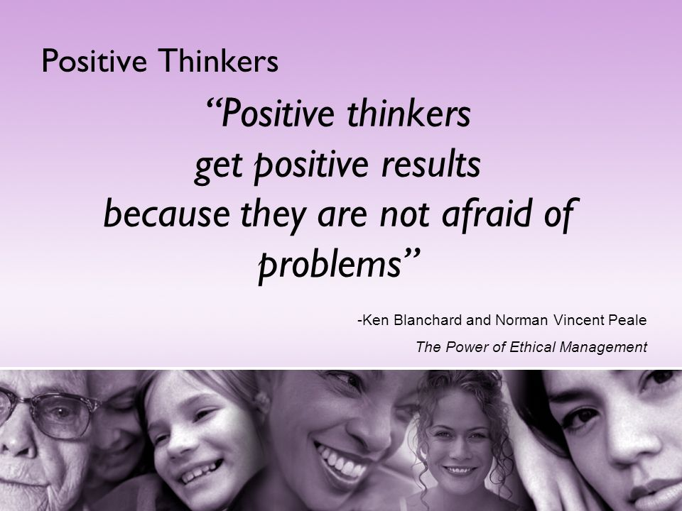 Positive Thinkers Positive thinkers get positive results because they are not afraid of problems -Ken Blanchard and Norman Vincent Peale.
