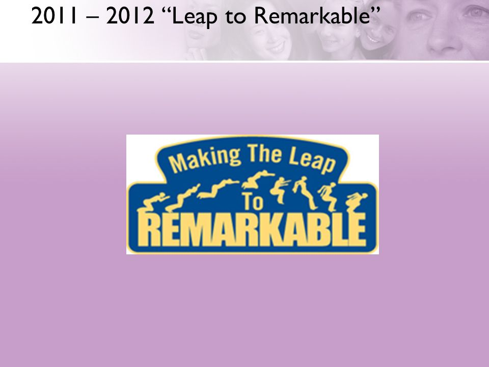 2011 – 2012 Leap to Remarkable
