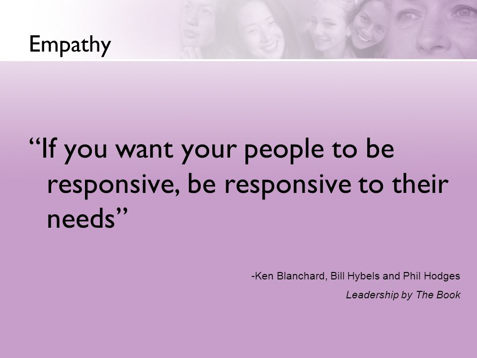 Empathy If you want your people to be responsive, be responsive to their needs Great leaders are empathetic.