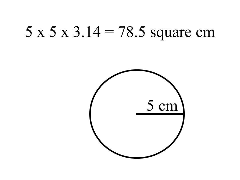 5 x 5 x 3.14 = 78.5 square cm 5 cm