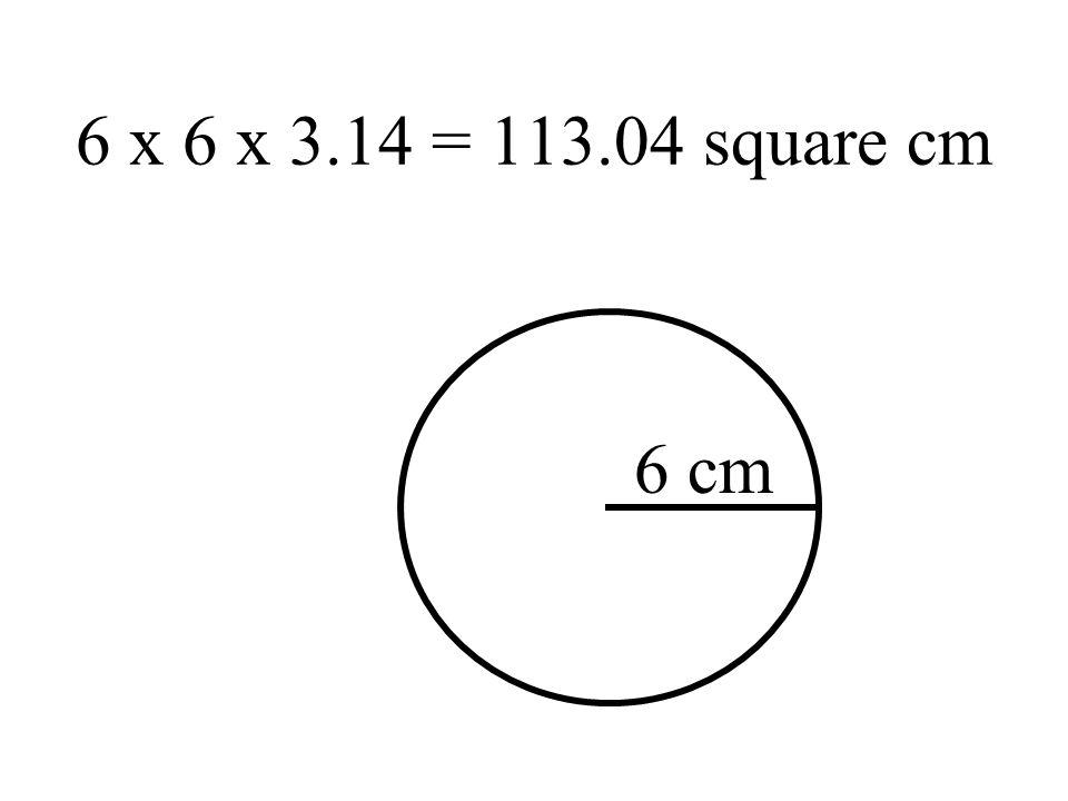 6 x 6 x 3.14 = 113.04 square cm 6 cm