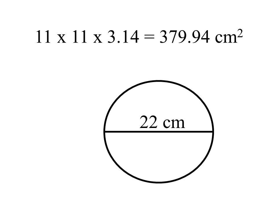 11 x 11 x 3.14 = 379.94 cm2 22 cm