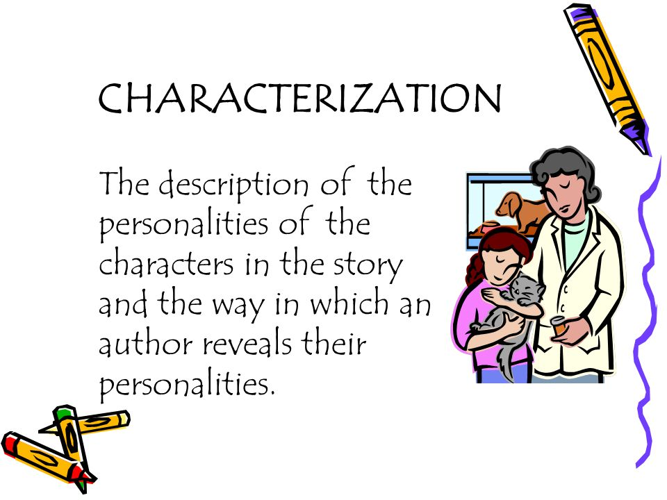 CHARACTERIZATION The description of the personalities of the characters in the story and the way in which an author reveals their personalities.