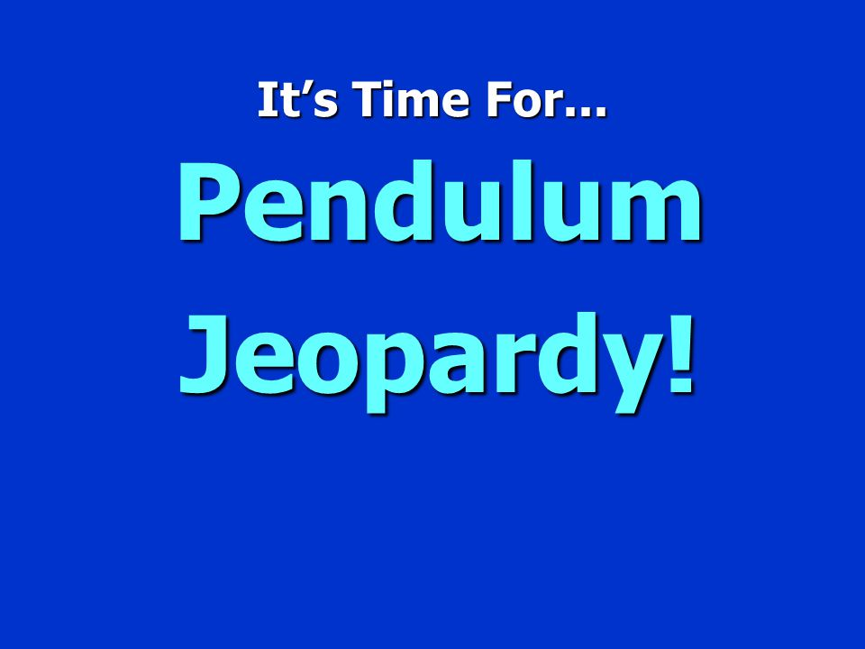 It's Time For... Pendulum Jeopardy!