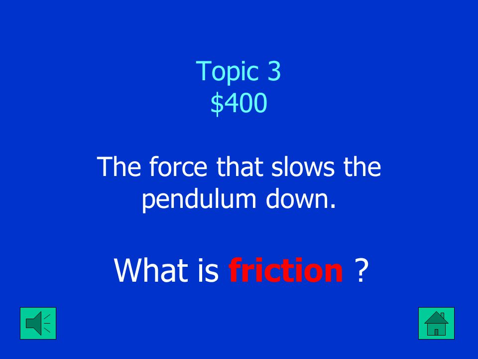 Topic 3 $400 The force that slows the pendulum down.