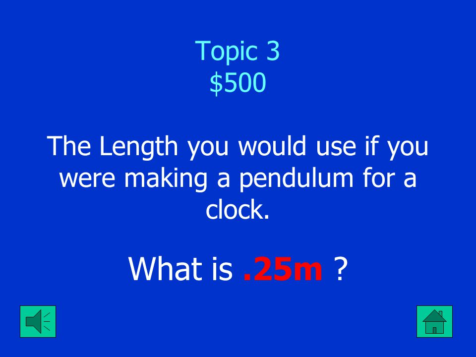 Topic 3 $500 The Length you would use if you were making a pendulum for a clock.