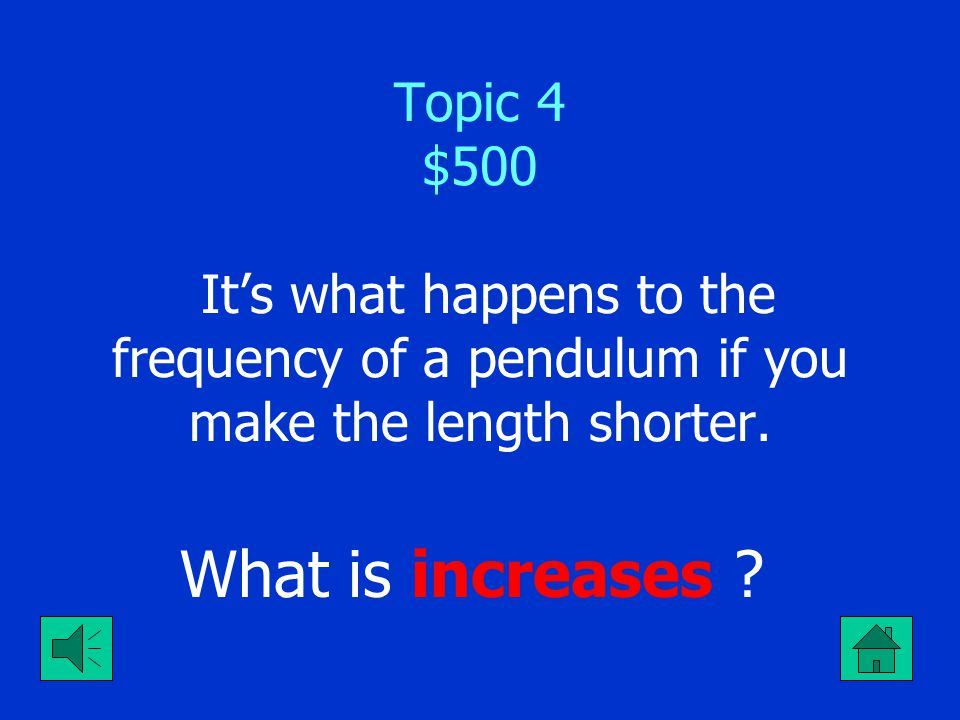 Topic 4 $500 It's what happens to the frequency of a pendulum if you make the length shorter.