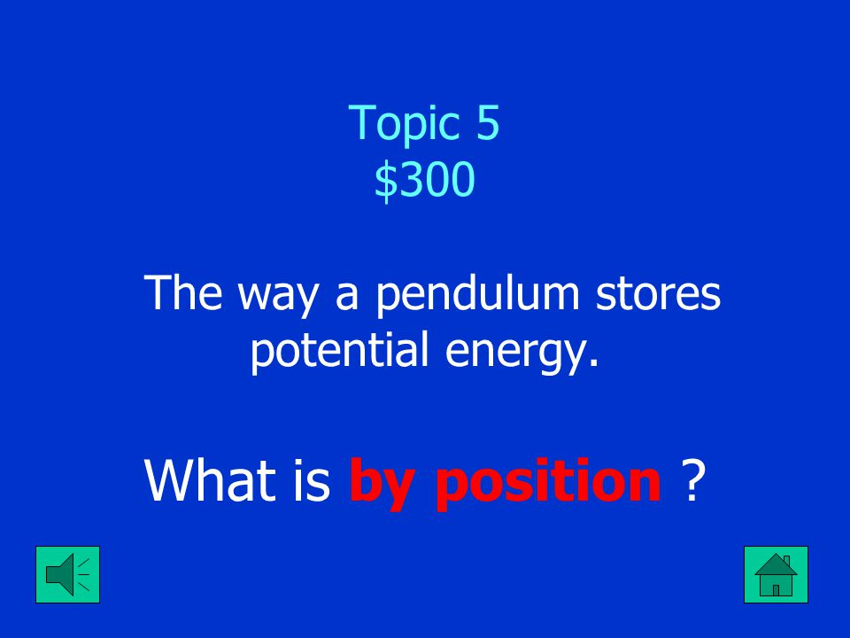 Topic 5 $300 The way a pendulum stores potential energy.