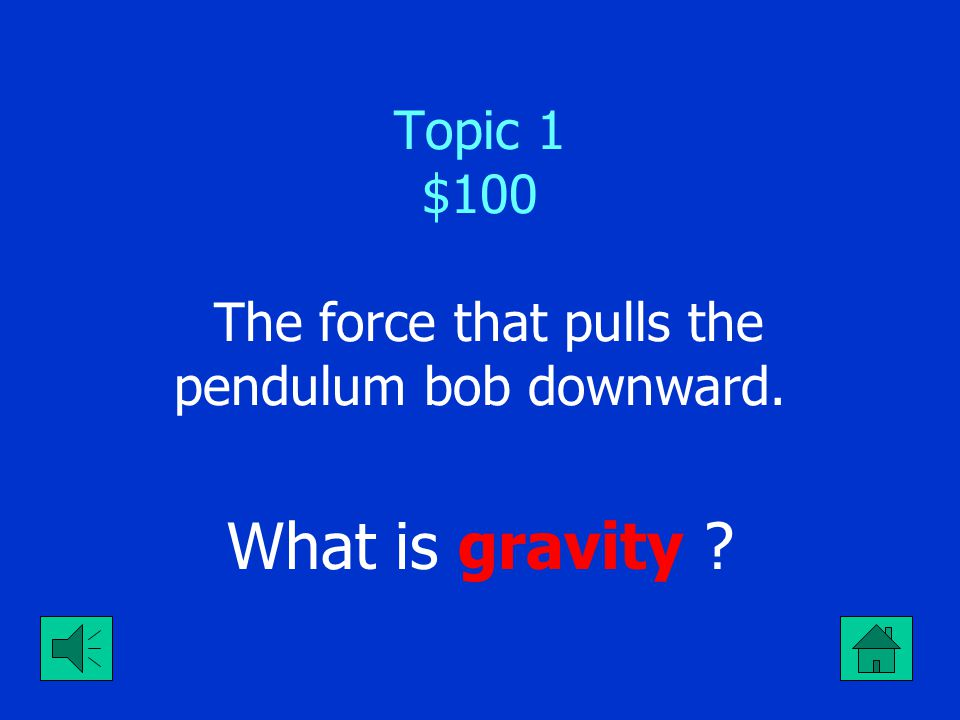 Topic 1 $100 The force that pulls the pendulum bob downward.