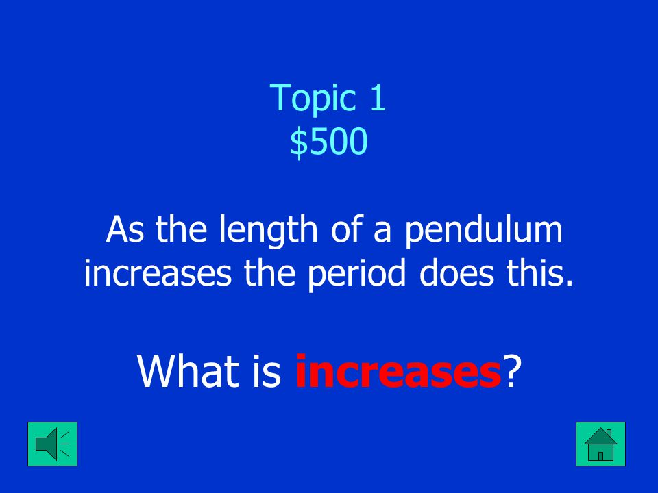 Topic 1 $500 As the length of a pendulum increases the period does this.