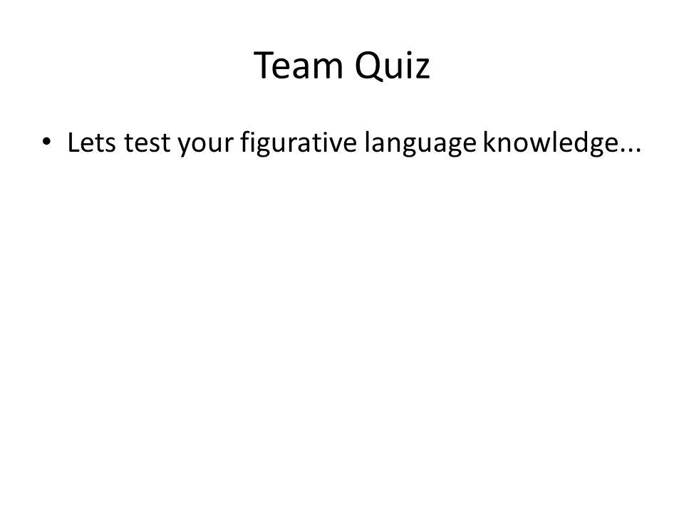 Team Quiz Lets test your figurative language knowledge...