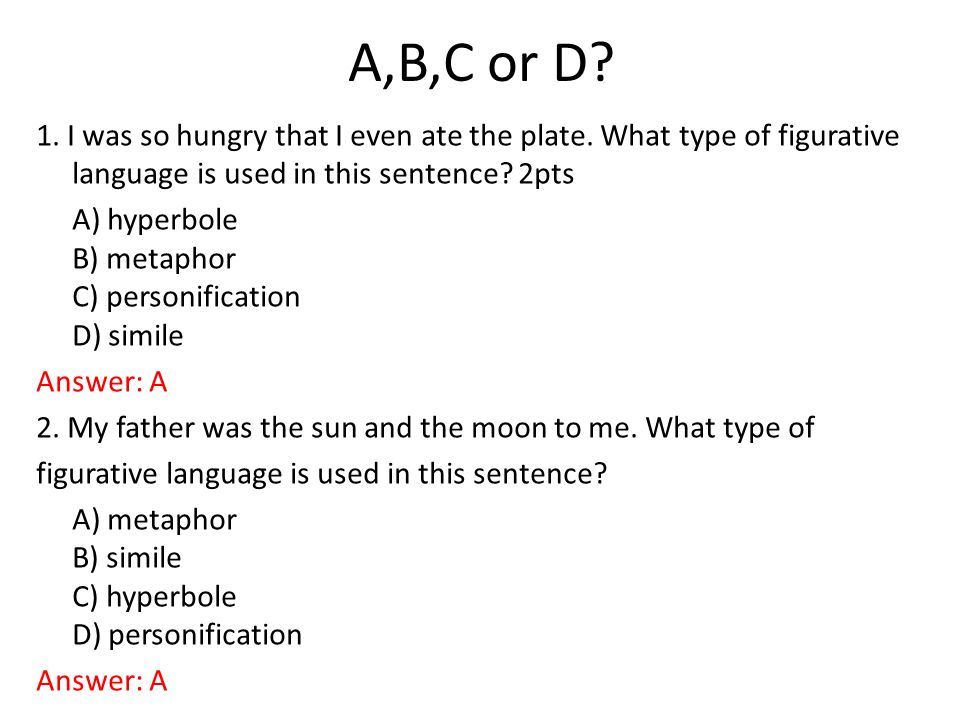 A,B,C or D 1. I was so hungry that I even ate the plate. What type of figurative language is used in this sentence 2pts.