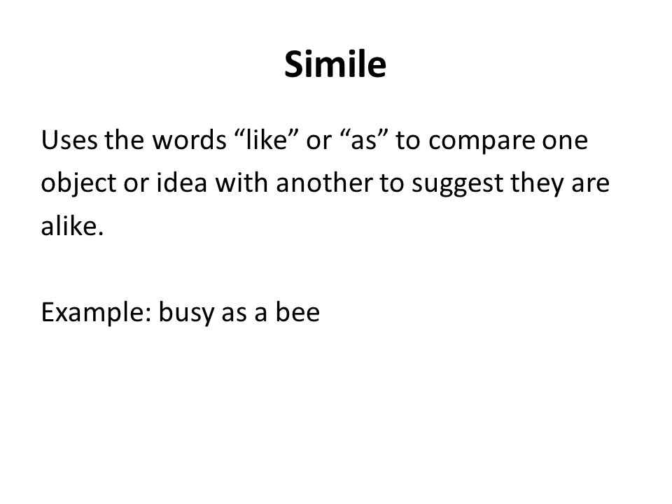 Simile Uses the words like or as to compare one object or idea with another to suggest they are alike.