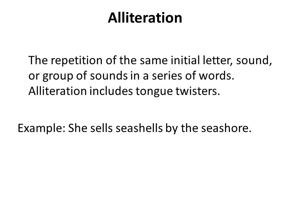 Alliteration The repetition of the same initial letter, sound, or group of sounds in a series of words. Alliteration includes tongue twisters.