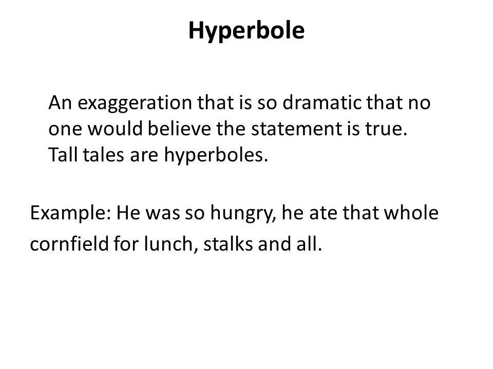 Hyperbole An exaggeration that is so dramatic that no one would believe the statement is true. Tall tales are hyperboles.