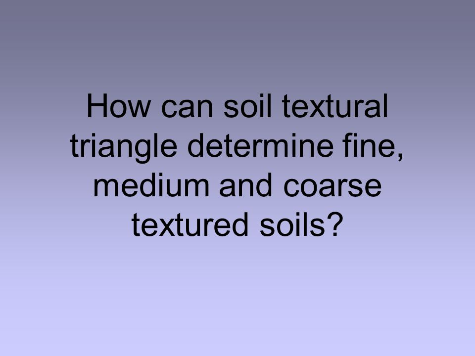 How can soil textural triangle determine fine, medium and coarse textured soils