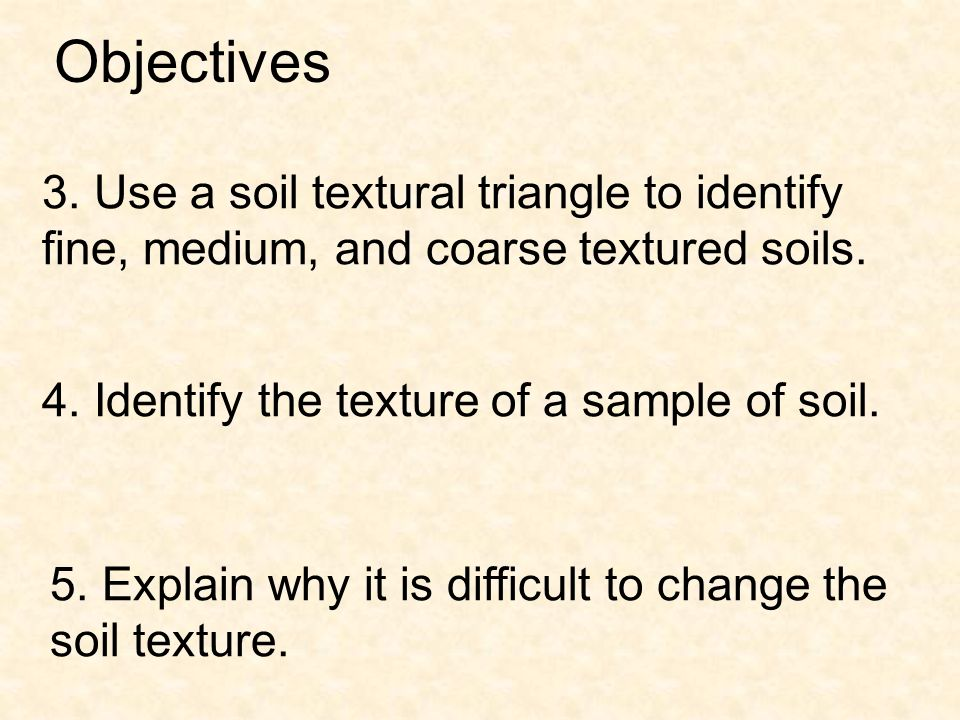 Objectives 3. Use a soil textural triangle to identify fine, medium, and coarse textured soils. 4. Identify the texture of a sample of soil.