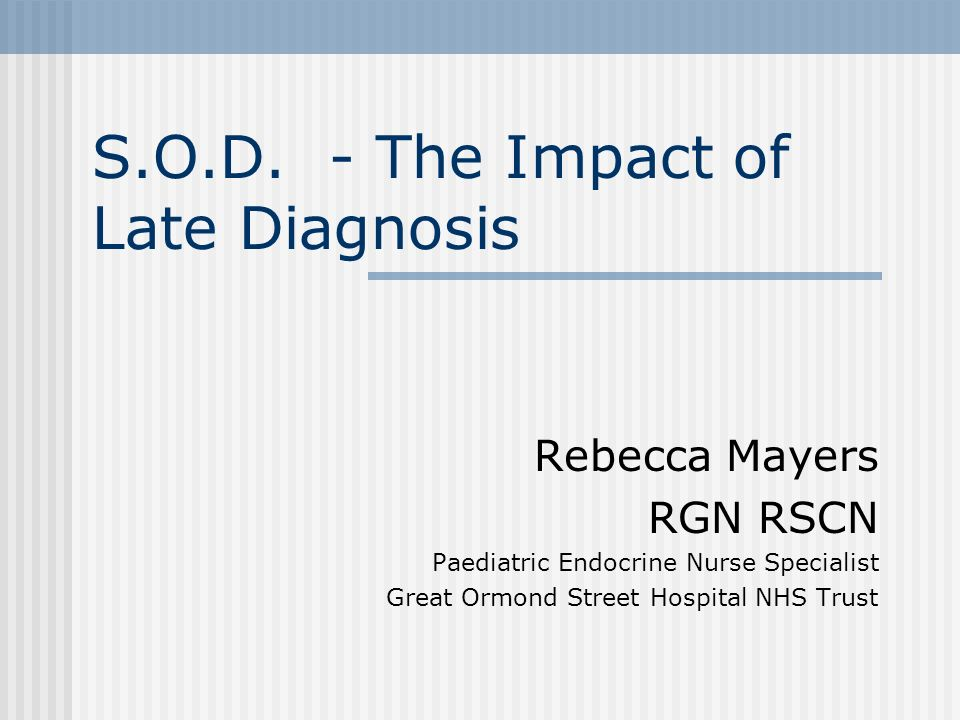 S.O.D. - The Impact of Late Diagnosis