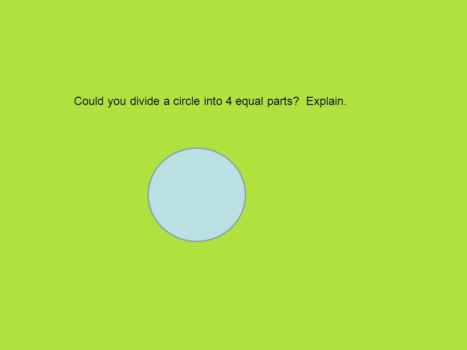 Could you divide a circle into 4 equal parts Explain.
