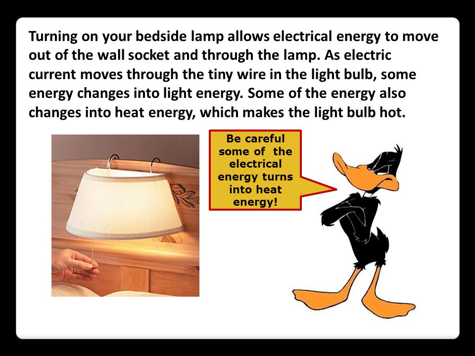 Be careful some of the electrical energy turns into heat energy!