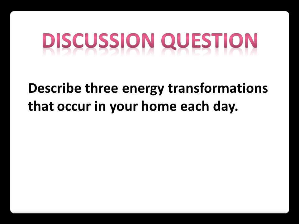 DISCUSSION QUESTION Describe three energy transformations that occur in your home each day.