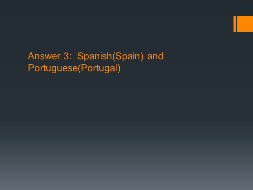 Answer 3: Spanish(Spain) and Portuguese(Portugal)