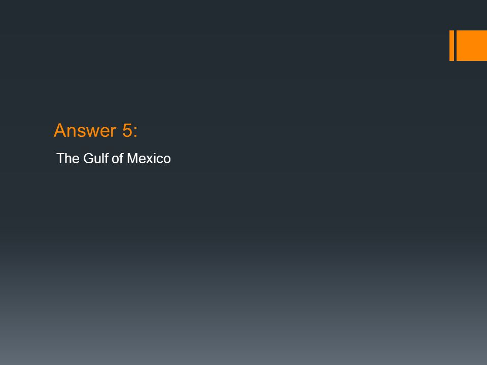 Answer 5: The Gulf of Mexico