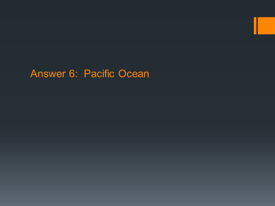 Answer 6: Pacific Ocean