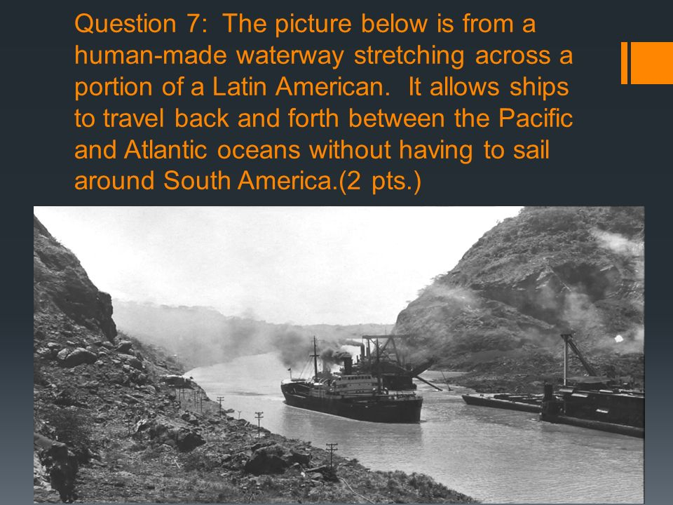 Question 7: The picture below is from a human-made waterway stretching across a portion of a Latin American.