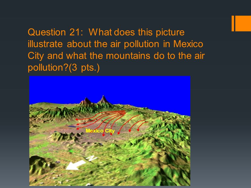 Question 21: What does this picture illustrate about the air pollution in Mexico City and what the mountains do to the air pollution (3 pts.)