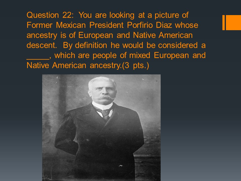 Question 22: You are looking at a picture of Former Mexican President Porfirio Diaz whose ancestry is of European and Native American descent.